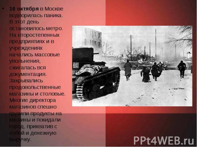 16 октября в Москве водворилась паника. В этот день остановилось метро. На второстепенных предприятиях и в учреждениях начались массовые увольнения, сжигалась вся документация. Закрывались продовольственные магазины и столовые. Многие директора мага…