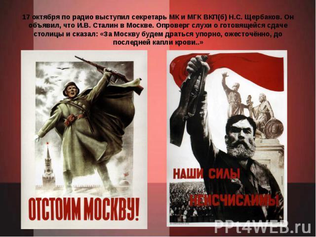 17 октября по радио выступил секретарь МК и МГК ВКП(б) Н.С. Щербаков. Он объявил, что И.В. Сталин в Москве. Опроверг слухи о готовящейся сдаче столицы и сказал: «За Москву будем драться упорно, ожесточённо, до последней капли крови..»