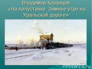 Владимир Казанцев «На полустанке. Зимнее утро на Уральской дороге»