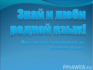 Знай и люби родной язык! Внеклассное мероприятие по русскому языку.