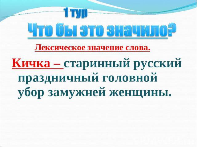 1 тур Что бы это значило? Лексическое значение слова.Кичка – старинный русский праздничный головной убор замужней женщины.