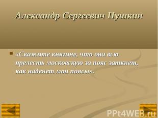Александр Сергеевич Пушкин«Скажите княгине, что она всю прелесть московскую за п