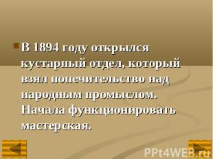 В 1894 году открылся кустарный отдел, который взял попечительство над народным п