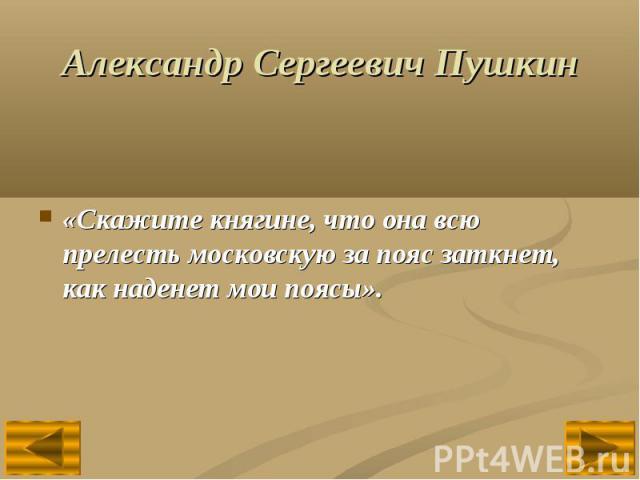 Александр Сергеевич Пушкин«Скажите княгине, что она всю прелесть московскую за пояс заткнет, как наденет мои поясы».
