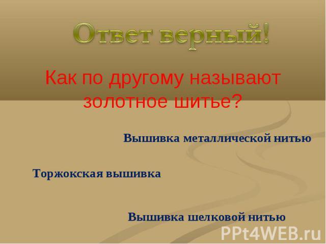 Ответ верный!Как по другому называют золотное шитье?Вышивка металлической нитьюТоржокская вышивкаВышивка шелковой нитью