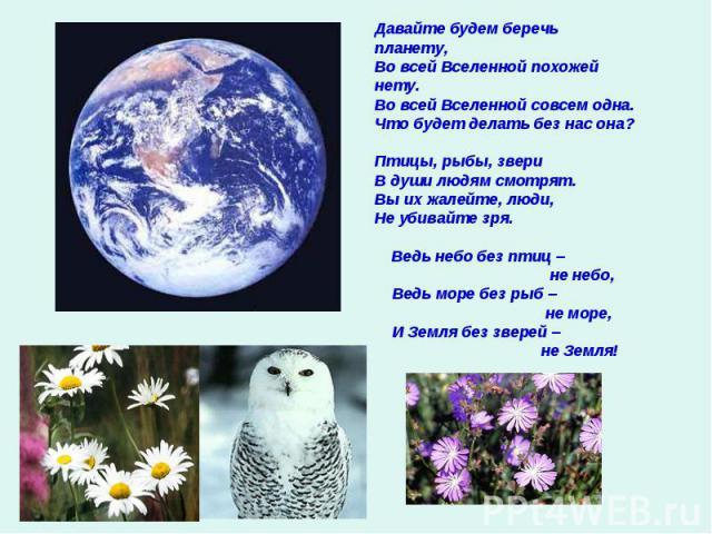 Давайте будем беречь планету,Во всей Вселенной похожей нету.Во всей Вселенной совсем одна.Что будет делать без нас она?Птицы, рыбы, звери В души людям смотрят.Вы их жалейте, люди,Не убивайте зря. Ведь небо без птиц – не небо, Ведь море без рыб – не …