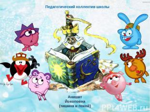 Педагогический коллектив школыАнишит Йокоповна(тишина и покой)