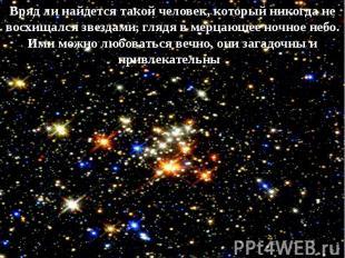 Вряд ли найдется такой человек, который никогда не восхищался звездами, глядя в