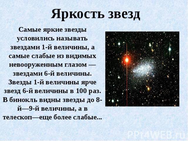 Яркость звездСамые яркие звезды условились называть звездами 1-й величины, а самые слабые из видимых невооруженным глазом — звездами 6-й величины. Звезды 1-й величины ярче звезд 6-й величины в 100 раз. В бинокль видны звезды до 8-й—9-й величины, а в…