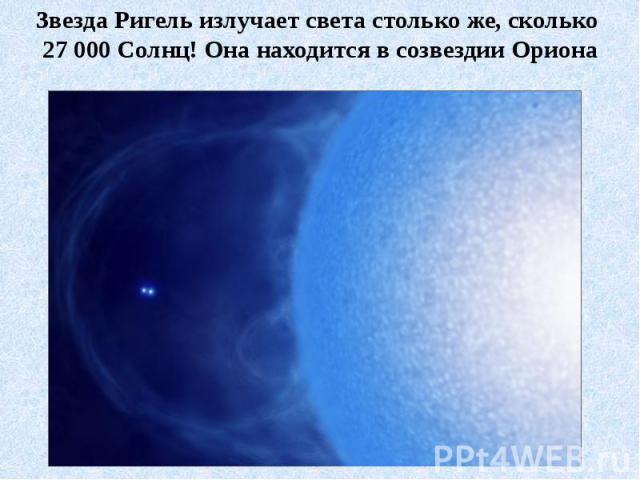 Звезда Ригель излучает света столько же, сколько 27 000 Солнц! Она находится в созвездии Ориона