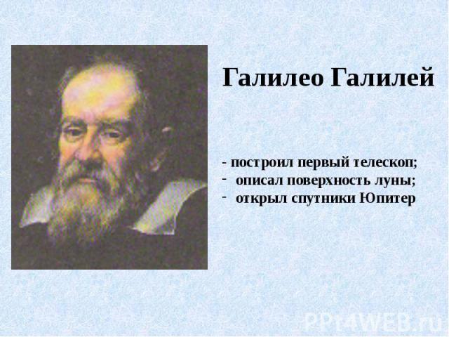 Галилео Галилей- построил первый телескоп; описал поверхность луны; открыл спутники Юпитер
