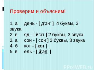 Проверим и объясним!1. а день - [ д'эн' ] 4 буквы, 3 звука2. в яд - [ й'ат ] 2 б