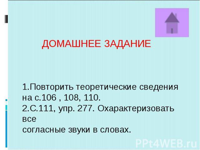 ДОМАШНЕЕ ЗАДАНИЕ1.Повторить теоретические сведенияна с.106 , 108, 110.2.С.111, упр. 277. Охарактеризовать всесогласные звуки в словах.
