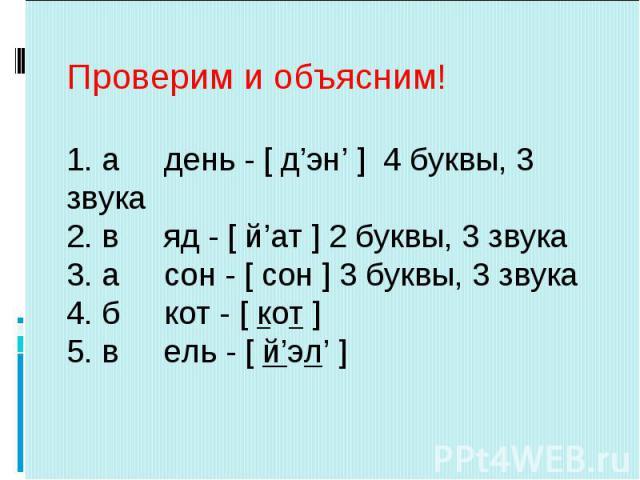 Проверим и объясним!1. а день - [ д'эн' ] 4 буквы, 3 звука2. в яд - [ й'ат ] 2 буквы, 3 звука3. а сон - [ сон ] 3 буквы, 3 звука4. б кот - [ кот ]5. в ель - [ й'эл' ]