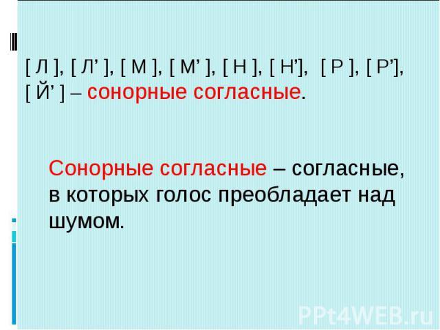 [ Л ], [ Л' ], [ М ], [ М' ], [ Н ], [ Н'], [ Р ], [ Р'], [ Й' ] – сонорные согласные. Сонорные согласные – согласные,в которых голос преобладает надшумом.