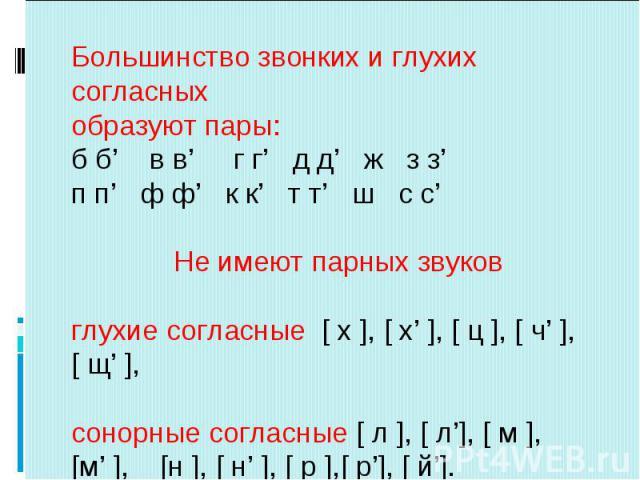 Большинство звонких и глухих согласныхобразуют пары:б б' в в' г г' д д' ж з з'п п' ф ф' к к' т т' ш с с' Не имеют парных звуков глухие согласные [ х ], [ х' ], [ ц ], [ ч' ], [ щ' ], сонорные согласные [ л ], [ л'], [ м ], [м' ], [н ], [ н' ], [ р ]…