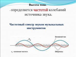 Высота тона.- определяется частотой колебаний источника звука. Частотный спектр