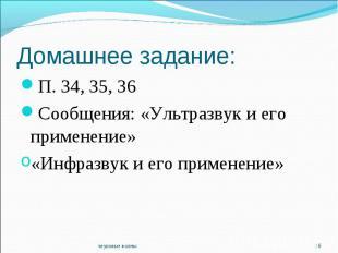 Домашнее задание:П. 34, 35, 36Сообщения: «Ультразвук и его применение»«Инфразвук