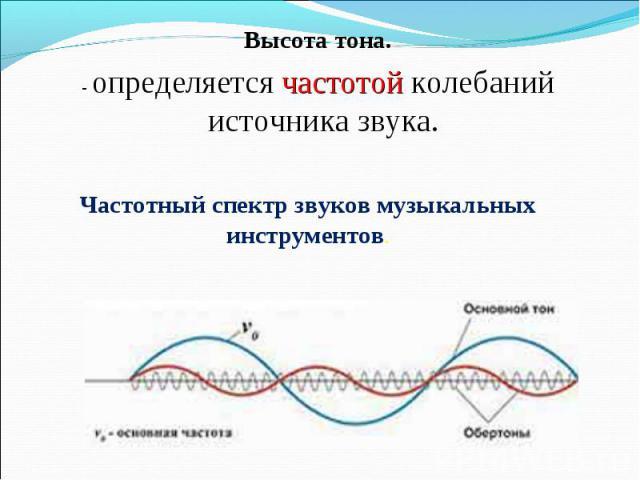 Высота тона.- определяется частотой колебаний источника звука. Частотный спектр звуков музыкальных инструментов.