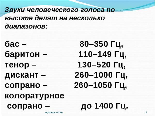 Звуки человеческого голоса по высоте делят на несколько диапазонов:бас – 80–350 Гц,баритон – 110–149 Гц, тенор – 130–520 Гц, дискант – 260–1000 Гц,сопрано – 260–1050 Гц, колоратурное сопрано – до 1400 Гц.
