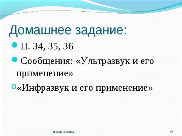 Домашнее задание:П. 34, 35, 36Сообщения: «Ультразвук и его применение»«Инфразвук и его применение»