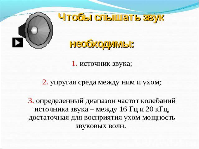 Чтобы слышать звук необходимы:1. источник звука;2. упругая среда между ним и ухом;3. определенный диапазон частот колебаний источника звука – между 16 Гц и 20 кГц,достаточная для восприятия ухом мощность звуковых волн.