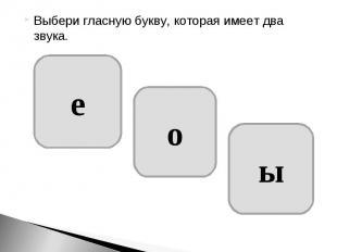 Выбери гласную букву, которая имеет два звука.