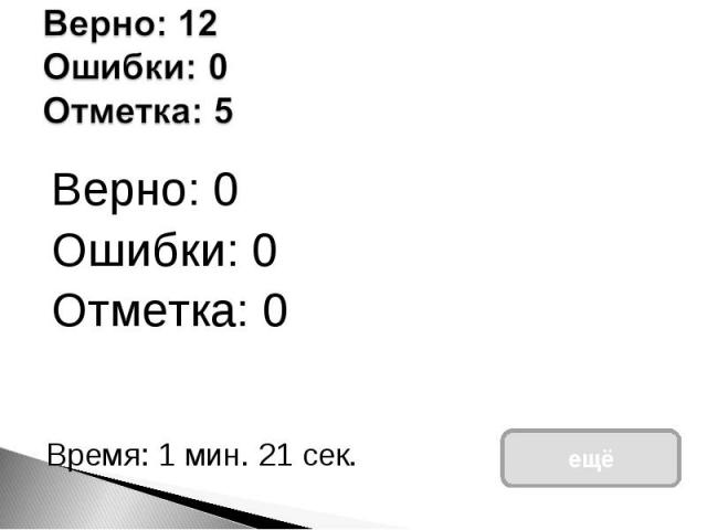 Верно: 12Ошибки: 0Отметка: 5 Верно: 0Ошибки: 0Отметка: 0