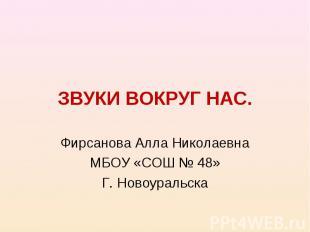 ЗВУКИ ВОКРУГ НАС. Фирсанова Алла Николаевна МБОУ «СОШ № 48» Г. Новоуральска