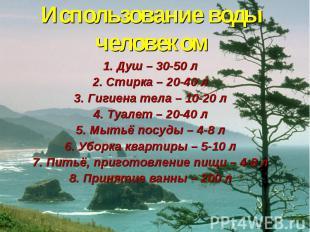 Использование воды человеком1. Душ – 30-50 л2. Стирка – 20-40 л3. Гигиена тела –