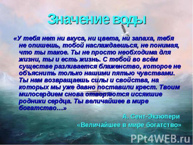 Значение воды «У тебя нет ни вкуса, ни цвета, ни запаха, тебя не опишешь, тобой наслаждаешься, не понимая, что ты такое. Ты не просто необходима для жизни, ты и есть жизнь. С тобой во всём существе разливается блаженство, которое не объяснить только…