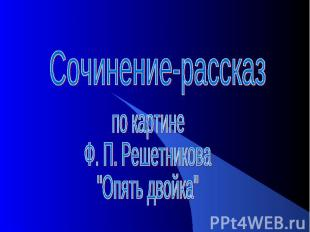 """Сочинение-рассказ по картине Ф. П. Решетникова """"Опять двойка"""""""