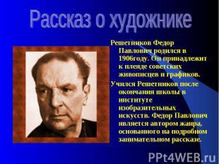 Рассказ о художникеРешетников Федор Павлович родился в 1906году. Он принадлежит