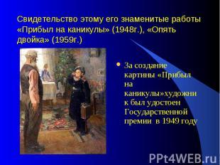 Свидетельство этому его знаменитые работы «Прибыл на каникулы» (1948г.), «Опять