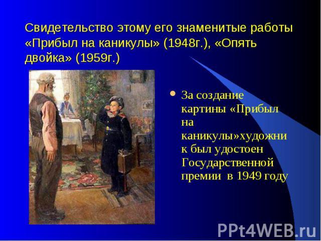 Свидетельство этому его знаменитые работы «Прибыл на каникулы» (1948г.), «Опять двойка» (1959г.)За создание картины «Прибыл на каникулы»художник был удостоен Государственной премии в 1949 году