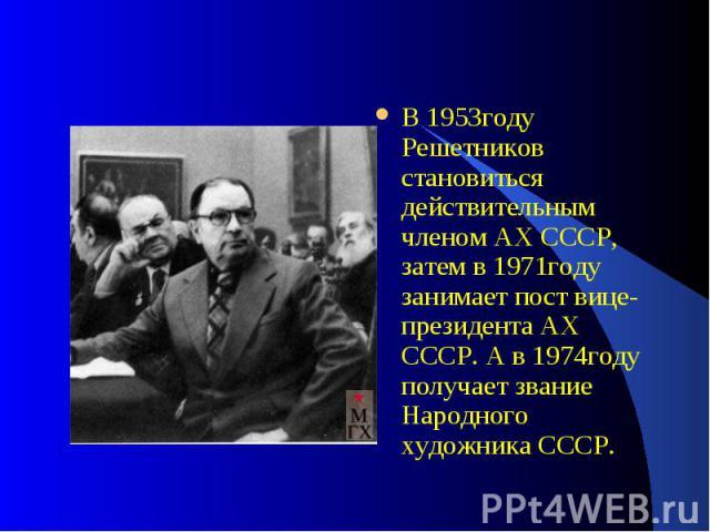 В 1953году Решетников становиться действительным членом АХ СССР, затем в 1971году занимает пост вице-президента АХ СССР. А в 1974году получает звание Народного художника СССР.