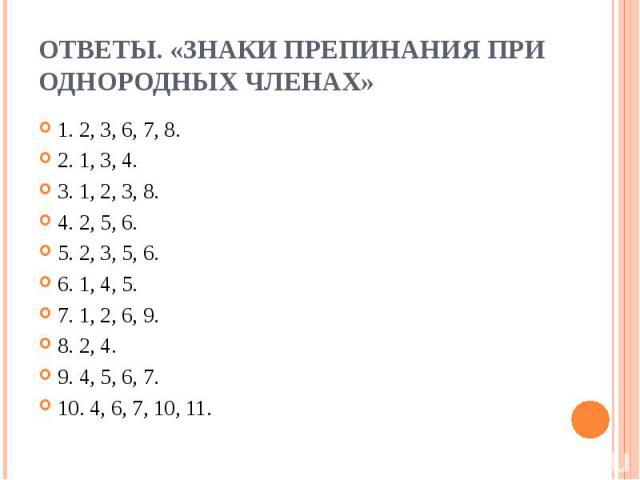 Ответы. «Знаки препинания при однородных членах»1. 2, 3, 6, 7, 8.2. 1, 3, 4.3. 1, 2, 3, 8.4. 2, 5, 6.5. 2, 3, 5, 6.6. 1, 4, 5.7. 1, 2, 6, 9.8. 2, 4.9. 4, 5, 6, 7.10. 4, 6, 7, 10, 11.