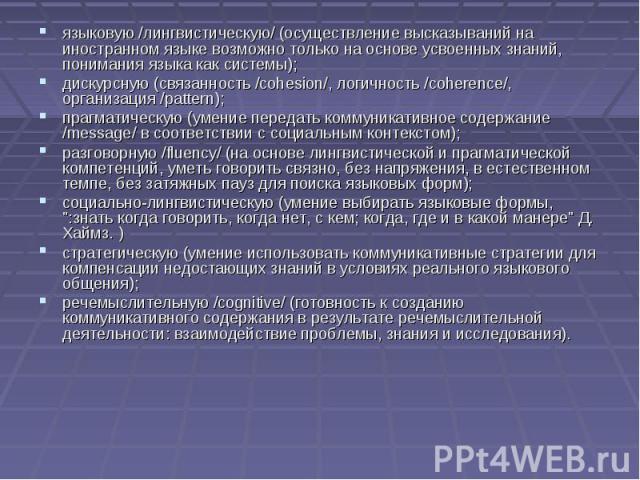 языковую /лингвистическую/ (осуществление высказываний на иностранном языке возможно только на основе усвоенных знаний, понимания языка как системы); дискурсную (связанность /cohesion/, логичность /coherence/, организация /pattern); прагматическую (…