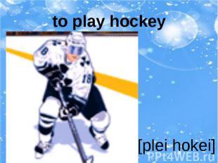 to play hockey