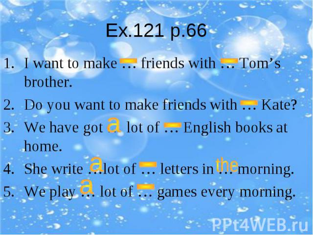 Ex.121 p.66I want to make … friends with … Tom's brother.Do you want to make friends with … Kate?We have got … lot of … English books at home.She write …lot of … letters in … morning.We play … lot of … games every morning.