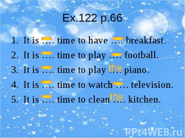 Ex.122 p.66It is …. time to have …. breakfast.It is …. time to play …. football.It is …. time to play …. piano.It is …. time to watch …. television.It is …. time to clean …. kitchen.