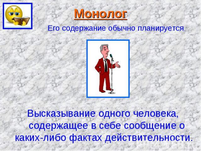 Монолог Его содержание обычно планируется. Высказывание одного человека, содержащее в себе сообщение о каких-либо фактах действительности.