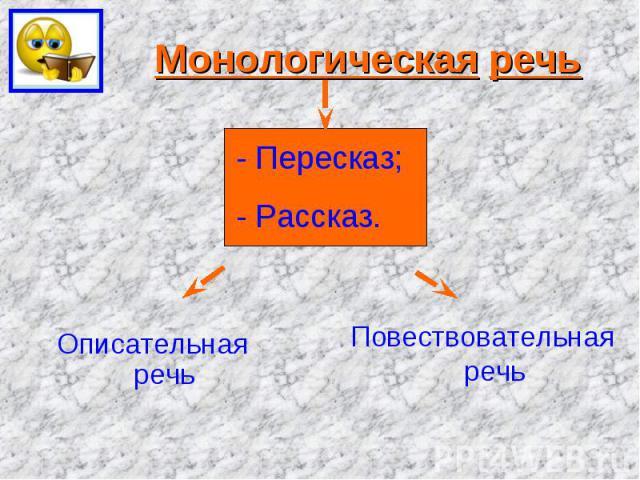 Монологическая речь- Пересказ;- Рассказ.Описательная речьПовествовательная речь
