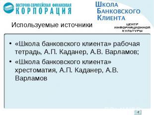 Используемые источники«Школа банковского клиента» рабочая тетрадь, А.П. Каданер,