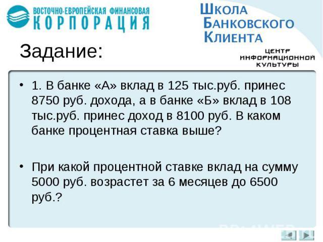 1. В банке «А» вклад в 125 тыс.руб. принес 8750 руб. дохода, а в банке «Б» вклад в 108 тыс.руб. принес доход в 8100 руб. В каком банке процентная ставка выше?При какой процентной ставке вклад на сумму 5000 руб. возрастет за 6 месяцев до 6500 руб.?