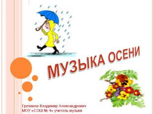 МУЗЫКА ОСЕНИ Гречанов Владимир АлександровичМОУ «СОШ № 4» учитель музыки