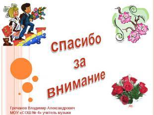 спасибо за вниманиеГречанов Владимир АлександровичМОУ «СОШ № 4» учитель музыки