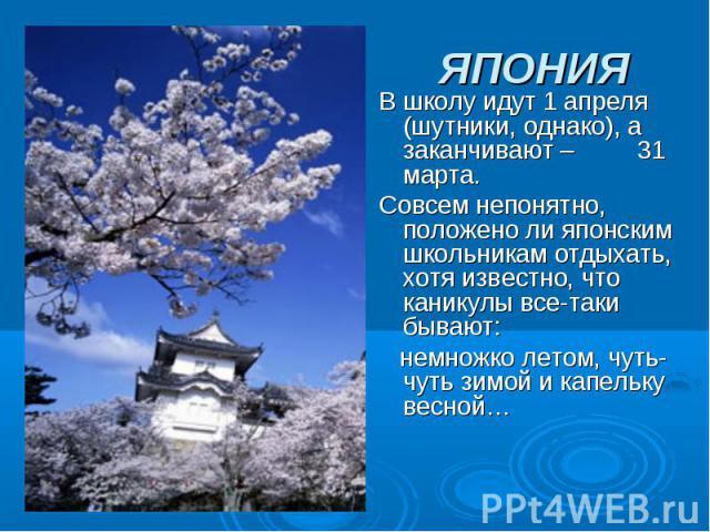 ЯПОНИЯ В школу идут 1 апреля (шутники, однако), а заканчивают – 31 марта. Совсем непонятно, положено ли японским школьникам отдыхать, хотя известно, что каникулы все-таки бывают: немножко летом, чуть-чуть зимой и капельку весной…