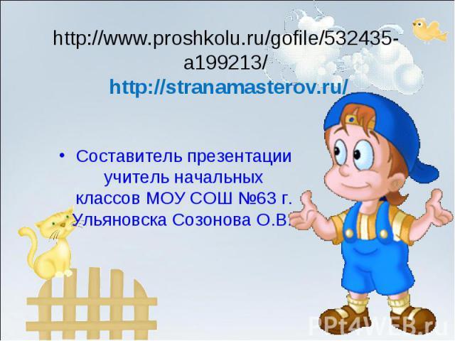 http://www.proshkolu.ru/gofile/532435-a199213/ http://stranamasterov.ru/Составитель презентации учитель начальных классов МОУ СОШ №63 г. Ульяновска Созонова О.В.