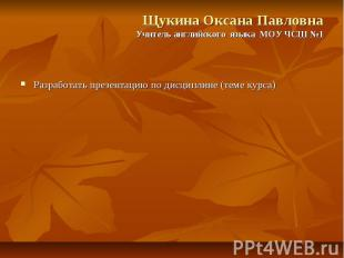 Щукина Оксана Павловна Учитель английского языка МОУ ЧСШ №1 Разработать презента